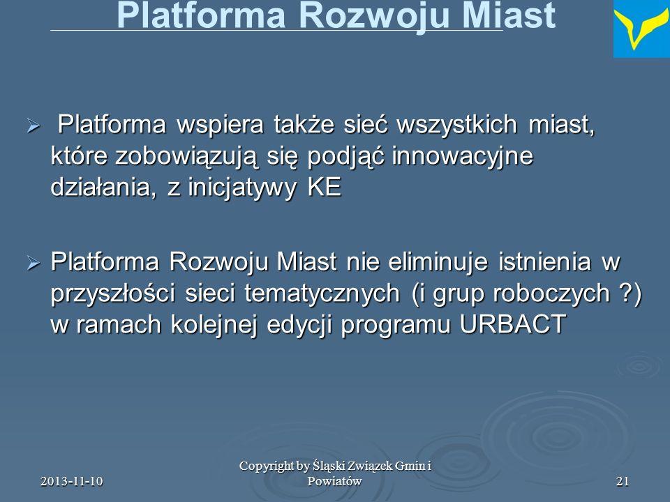 2013-11-10 Copyright by Śląski Związek Gmin i Powiatów22 Działania innowacyjne w dziedzinie zrównoważonego rozwoju obszarów miejskich W ramach wsparcia EFRR platforma może wspierać sieciowanie między miastami podejmującymi działania innowacyjne (badania i projekty pilotażowe) w zakresie zrównoważonego rozwoju obszarów miejskich, z inicjatywy Komisji Europejskiej z zastrzeżeniem pułapu w wysokości 0,2% całkowitej rocznej alokacji EFRR art.