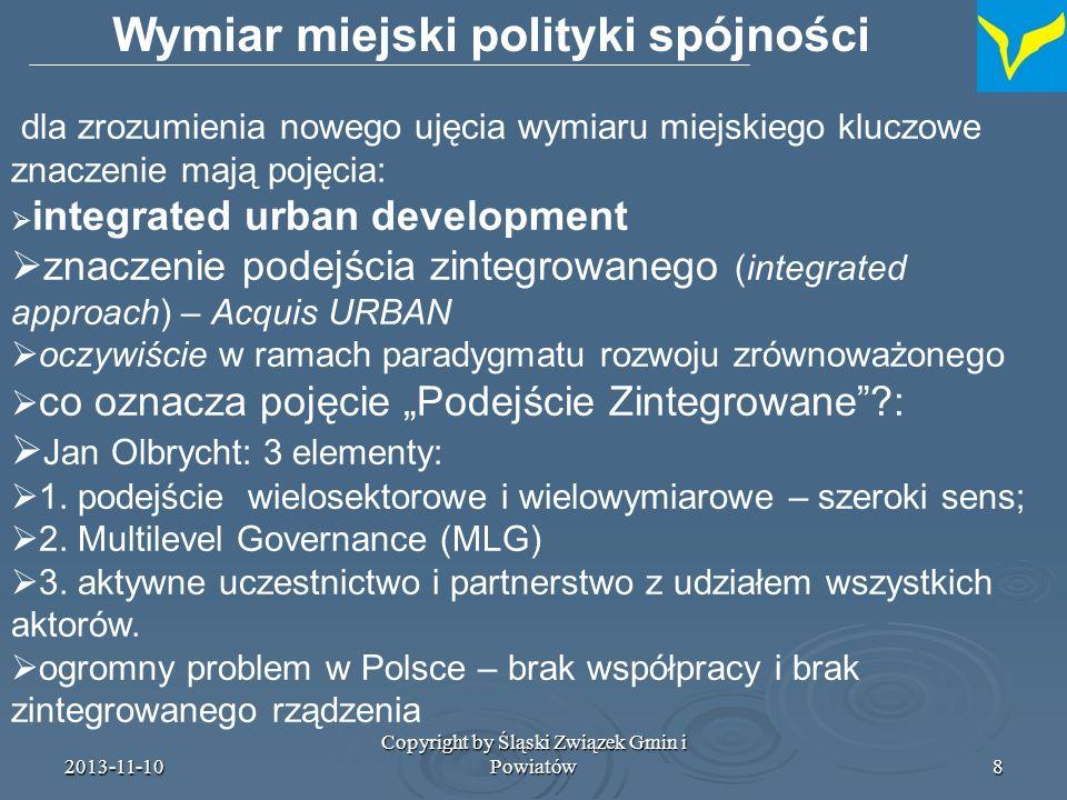 2013-11-10 Copyright by Śląski Związek Gmin i Powiatów9 Wymiar miejski polityki spójności znaczenie zintegrowanych strategii / koncepcji rozwoju miejskiego / rewitalizacji i rozwoju co oznacza jednak integracja w tym kontekście .