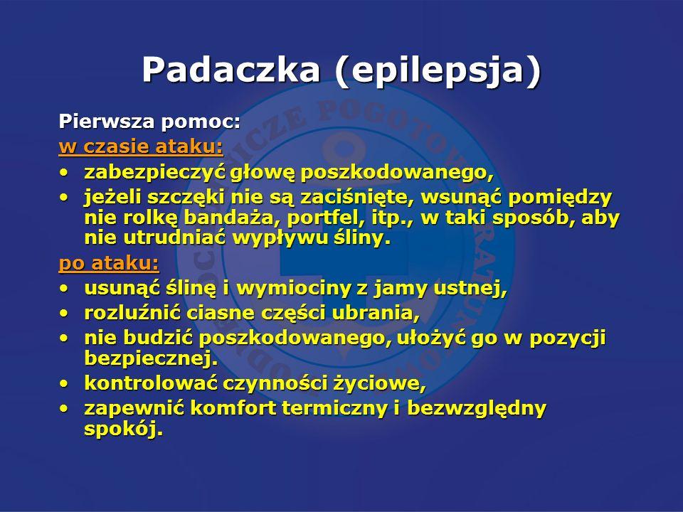 Padaczka (epilepsja) Pierwsza pomoc: w czasie ataku: zabezpieczyć głowę poszkodowanego,zabezpieczyć głowę poszkodowanego, jeżeli szczęki nie są zaciśn