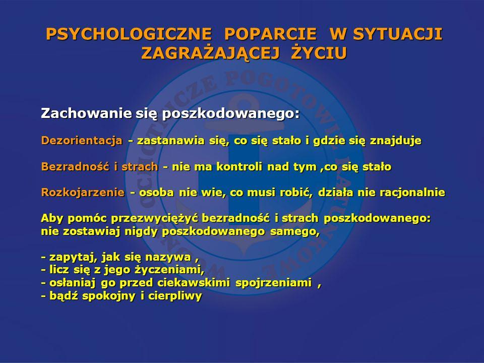 PSYCHOLOGICZNE POPARCIE W SYTUACJI ZAGRAŻAJĄCEJ ŻYCIU Zachowanie się poszkodowanego: Dezorientacja - zastanawia się, co się stało i gdzie się znajduje