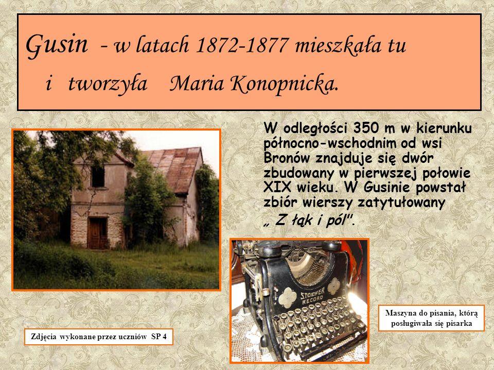 Gusin - w latach 1872-1877 mieszkała tu i tworzyła Maria Konopnicka. W odległości 350 m w kierunku północno-wschodnim od wsi Bronów znajduje się dwór