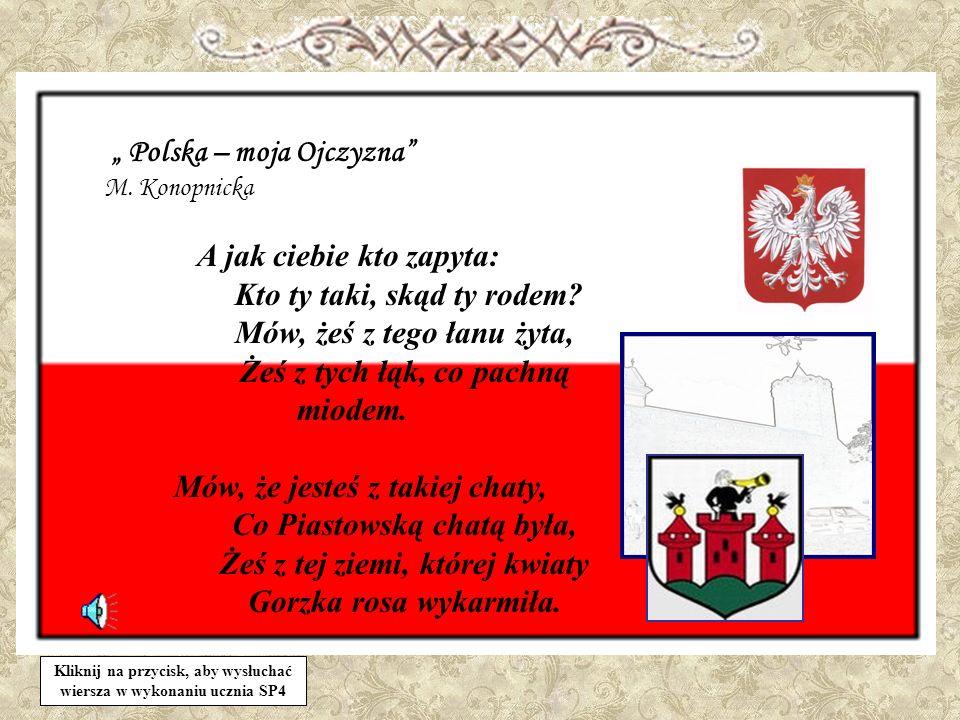 Polska – moja Ojczyzna M. Konopnicka A jak ciebie kto zapyta: Kto ty taki, skąd ty rodem? Mów, żeś z tego łanu żyta, Żeś z tych łąk, co pachną miodem.