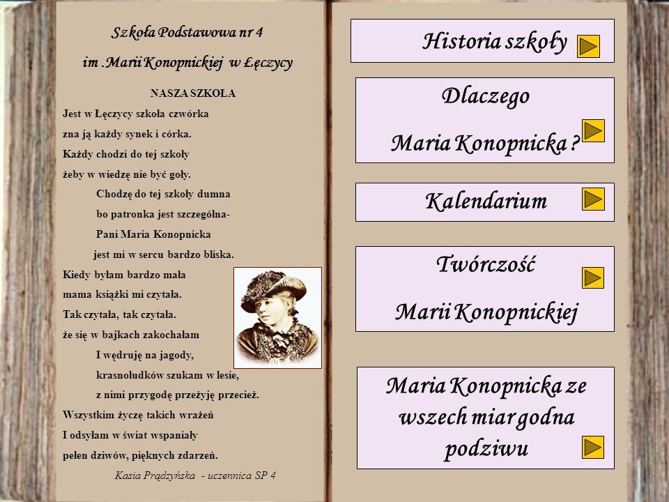Kalendarium Dlaczego Maria Konopnicka ? Maria Konopnicka ze wszech miar godna podziwu NASZA SZKOŁA Jest w Łęczycy szkoła czwórka zna ją każdy synek i