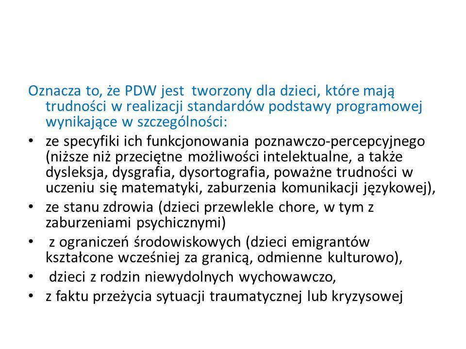 Oznacza to, że PDW jest tworzony dla dzieci, które mają trudności w realizacji standardów podstawy programowej wynikające w szczególności: ze specyfik