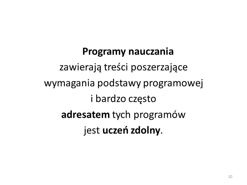 20 Programy nauczania zawierają treści poszerzające wymagania podstawy programowej i bardzo często adresatem tych programów jest uczeń zdolny.