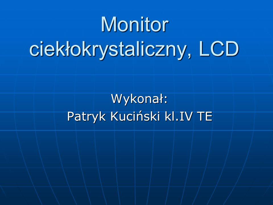 Monitor ciekłokrystaliczny, LCD Wykonał: Patryk Kuciński kl.IV TE