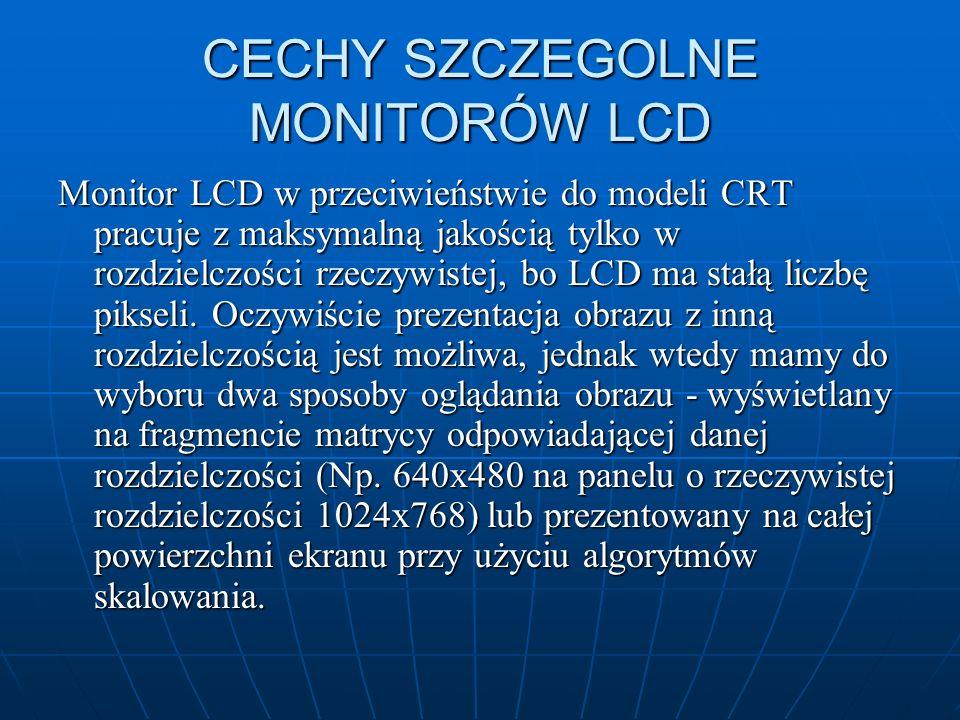 CECHY SZCZEGOLNE MONITORÓW LCD Monitor LCD w przeciwieństwie do modeli CRT pracuje z maksymalną jakością tylko w rozdzielczości rzeczywistej, bo LCD m