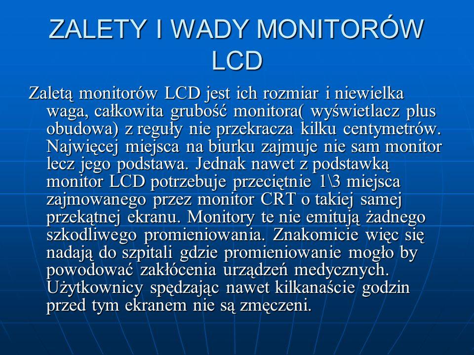 ZALETY I WADY MONITORÓW LCD Zaletą monitorów LCD jest ich rozmiar i niewielka waga, całkowita grubość monitora( wyświetlacz plus obudowa) z reguły nie