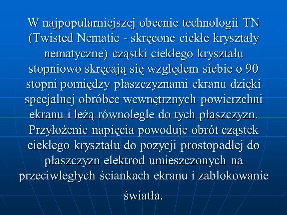 W najpopularniejszej obecnie technologii TN (Twisted Nematic - skręcone ciekłe kryształy nematyczne) cząstki ciekłego kryształu stopniowo skręcają się