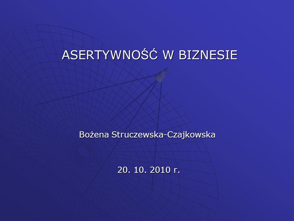 ASERTYWNO ŚĆ W BIZNESIE Bożena Struczewska-Czajkowska 20. 10. 2010 r. 20. 10. 2010 r.