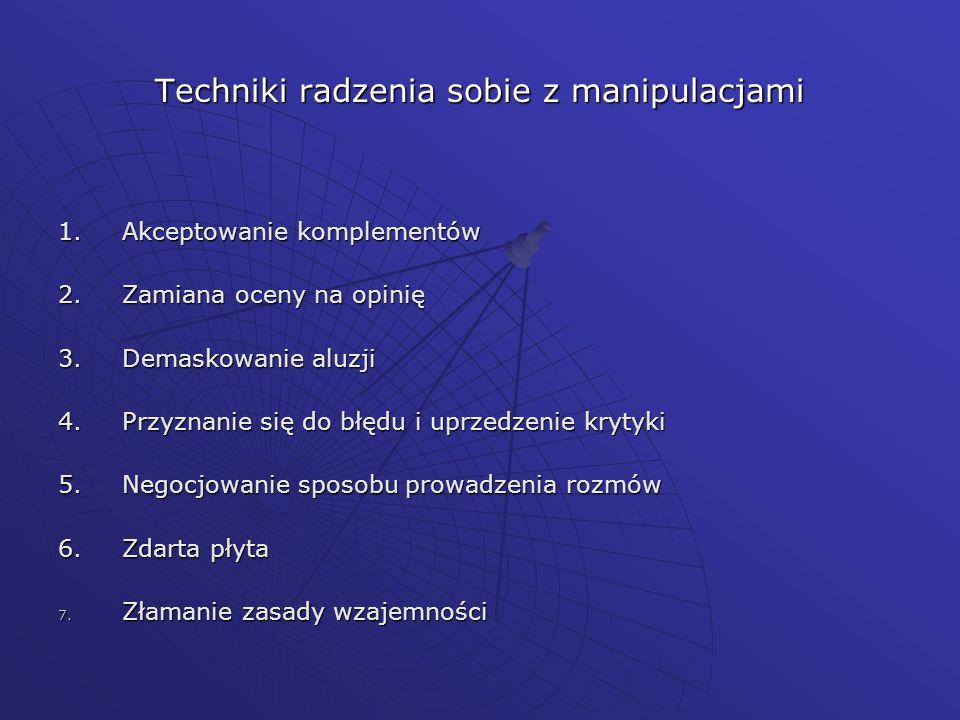 Techniki radzenia sobie z manipulacjami 1.Akceptowanie komplementów 2.Zamiana oceny na opinię 3.Demaskowanie aluzji 4.Przyznanie się do błędu i uprzed