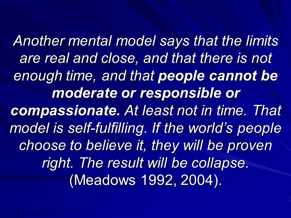 Another mental model says that the limits are real and close, and that there is not enough time, and that people cannot be moderate or responsible or