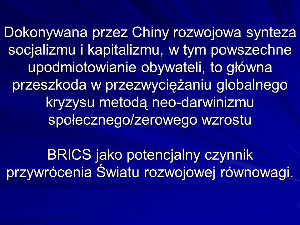 Dokonywana przez Chiny rozwojowa synteza socjalizmu i kapitalizmu, w tym powszechne upodmiotowianie obywateli, to główna przeszkoda w przezwyciężaniu globalnego kryzysu metodą neo-darwinizmu społecznego/zerowego wzrostu BRICS jako potencjalny czynnik przywrócenia Światu rozwojowej równowagi.