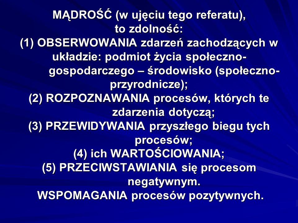 MĄDROŚĆ (w ujęciu tego referatu), to zdolność: (1) OBSERWOWANIA zdarzeń zachodzących w układzie: podmiot życia społeczno- gospodarczego – środowisko (społeczno- przyrodnicze); (2) ROZPOZNAWANIA procesów, których te zdarzenia dotyczą; (3) PRZEWIDYWANIA przyszłego biegu tych procesów; (4) ich WARTOŚCIOWANIA; (5) PRZECIWSTAWIANIA się procesom negatywnym.