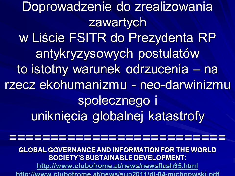 Doprowadzenie do zrealizowania zawartych w Liście FSITR do Prezydenta RP antykryzysowych postulatów to istotny warunek odrzucenia – na rzecz ekohumanizmu - neo-darwinizmu społecznego i uniknięcia globalnej katastrofy ========================== GLOBAL GOVERNANCE AND INFORMATION FOR THE WORLD SOCIETYS SUSTAINABLE DEVELOPMENT: http://www.clubofrome.at/news/newsflash95.html http://www.clubofrome.at/news/sup2011/dl-04-michnowski.pdf http://www.clubofrome.at/news/newsflash95.html http://www.clubofrome.at/news/sup2011/dl-04-michnowski.pdf http://www.clubofrome.at/news/newsflash95.html http://www.clubofrome.at/news/sup2011/dl-04-michnowski.pdf