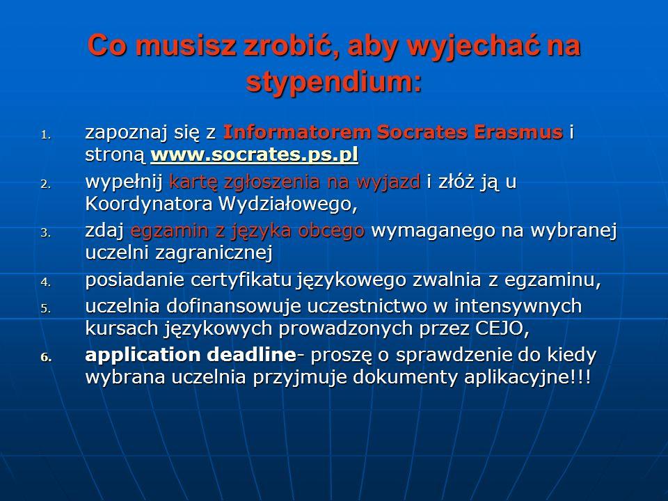 Co musisz zrobić, aby wyjechać na stypendium: 1. zapoznaj się z Informatorem Socrates Erasmus i stroną www.socrates.ps.pl www.socrates.ps.pl 2. wypełn