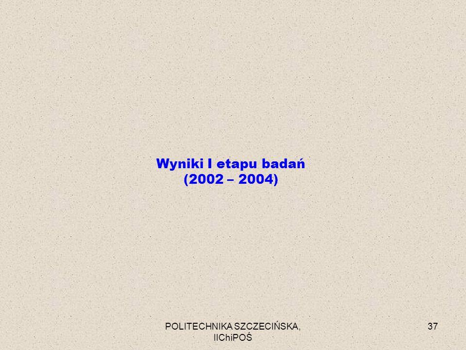 POLITECHNIKA SZCZECIŃSKA, IIChiPOŚ 37 Wyniki I etapu badań (2002 – 2004)