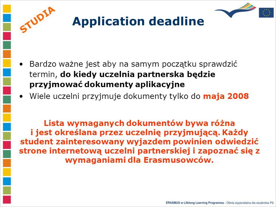 Application deadline Bardzo ważne jest aby na samym początku sprawdzić termin, do kiedy uczelnia partnerska będzie przyjmować dokumenty aplikacyjne Wiele uczelni przyjmuje dokumenty tylko do maja 2008 Lista wymaganych dokumentów bywa różna i jest określana przez uczelnię przyjmującą.