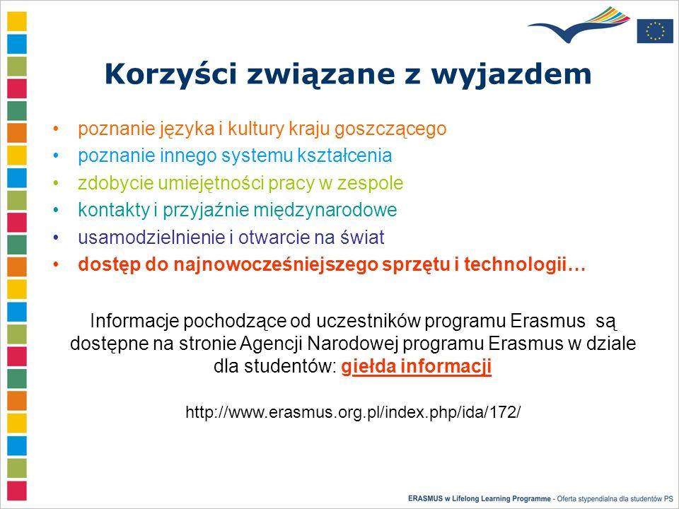 Korzyści związane z wyjazdem poznanie języka i kultury kraju goszczącego poznanie innego systemu kształcenia zdobycie umiejętności pracy w zespole kontakty i przyjaźnie międzynarodowe usamodzielnienie i otwarcie na świat dostęp do najnowocześniejszego sprzętu i technologii… Informacje pochodzące od uczestników programu Erasmus są dostępne na stronie Agencji Narodowej programu Erasmus w dziale dla studentów: giełda informacji http://www.erasmus.org.pl/index.php/ida/172/