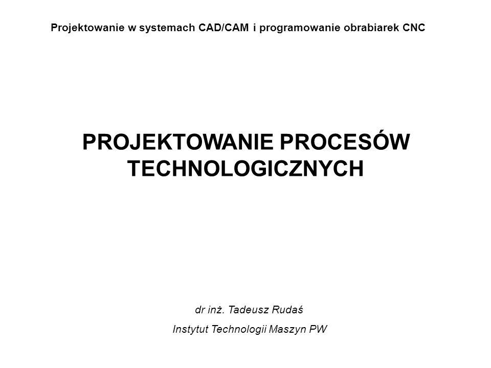 Projektowanie w systemach CAD/CAM i programowanie obrabiarek CNC PROJEKTOWANIE PROCESÓW TECHNOLOGICZNYCH dr inż.