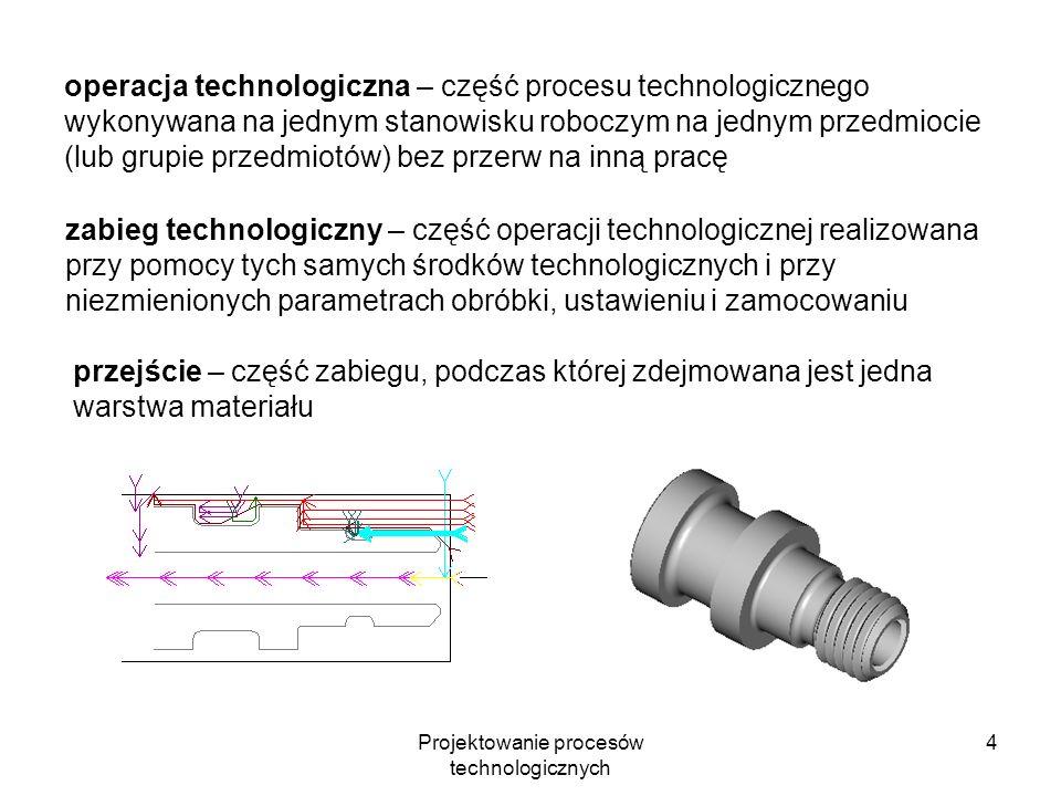 Projektowanie procesów technologicznych 4 operacja technologiczna – część procesu technologicznego wykonywana na jednym stanowisku roboczym na jednym przedmiocie (lub grupie przedmiotów) bez przerw na inną pracę zabieg technologiczny – część operacji technologicznej realizowana przy pomocy tych samych środków technologicznych i przy niezmienionych parametrach obróbki, ustawieniu i zamocowaniu przejście – część zabiegu, podczas której zdejmowana jest jedna warstwa materiału
