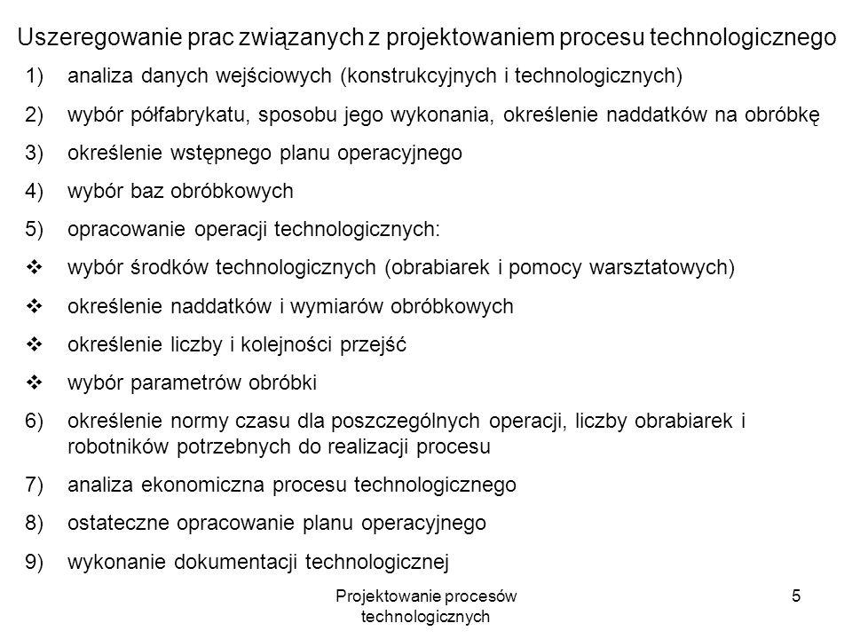 Projektowanie procesów technologicznych 5 Uszeregowanie prac związanych z projektowaniem procesu technologicznego 1)analiza danych wejściowych (konstrukcyjnych i technologicznych) 2)wybór półfabrykatu, sposobu jego wykonania, określenie naddatków na obróbkę 3)określenie wstępnego planu operacyjnego 4)wybór baz obróbkowych 5)opracowanie operacji technologicznych: wybór środków technologicznych (obrabiarek i pomocy warsztatowych) określenie naddatków i wymiarów obróbkowych określenie liczby i kolejności przejść wybór parametrów obróbki 6)określenie normy czasu dla poszczególnych operacji, liczby obrabiarek i robotników potrzebnych do realizacji procesu 7)analiza ekonomiczna procesu technologicznego 8)ostateczne opracowanie planu operacyjnego 9)wykonanie dokumentacji technologicznej