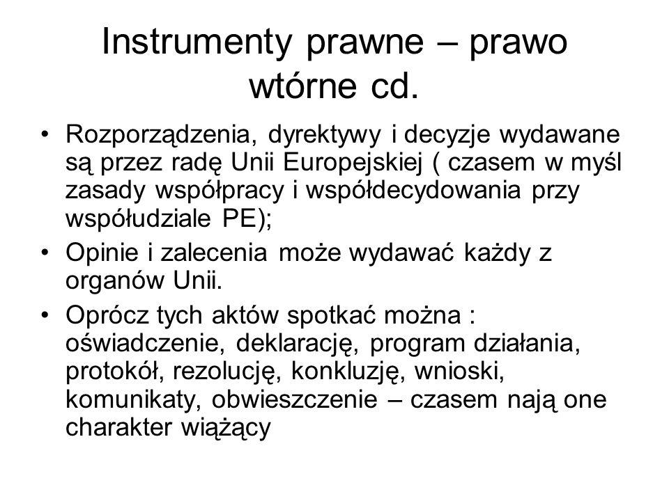 Instrumenty prawne – prawo wtórne cd. Rozporządzenia, dyrektywy i decyzje wydawane są przez radę Unii Europejskiej ( czasem w myśl zasady współpracy i