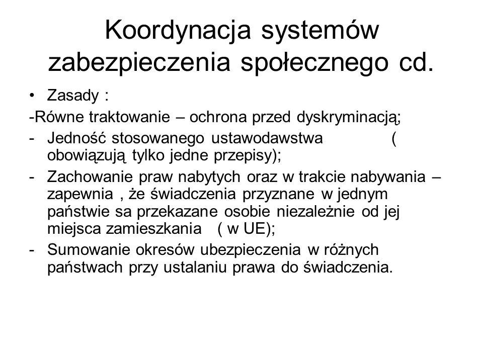 Koordynacja systemów zabezpieczenia społecznego cd. Zasady : -Równe traktowanie – ochrona przed dyskryminacją; -Jedność stosowanego ustawodawstwa ( ob
