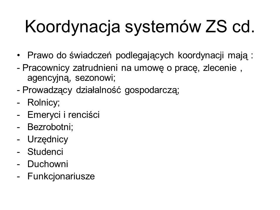 Koordynacja systemów ZS cd. Prawo do świadczeń podlegających koordynacji mają : - Pracownicy zatrudnieni na umowę o pracę, zlecenie, agencyjną, sezono