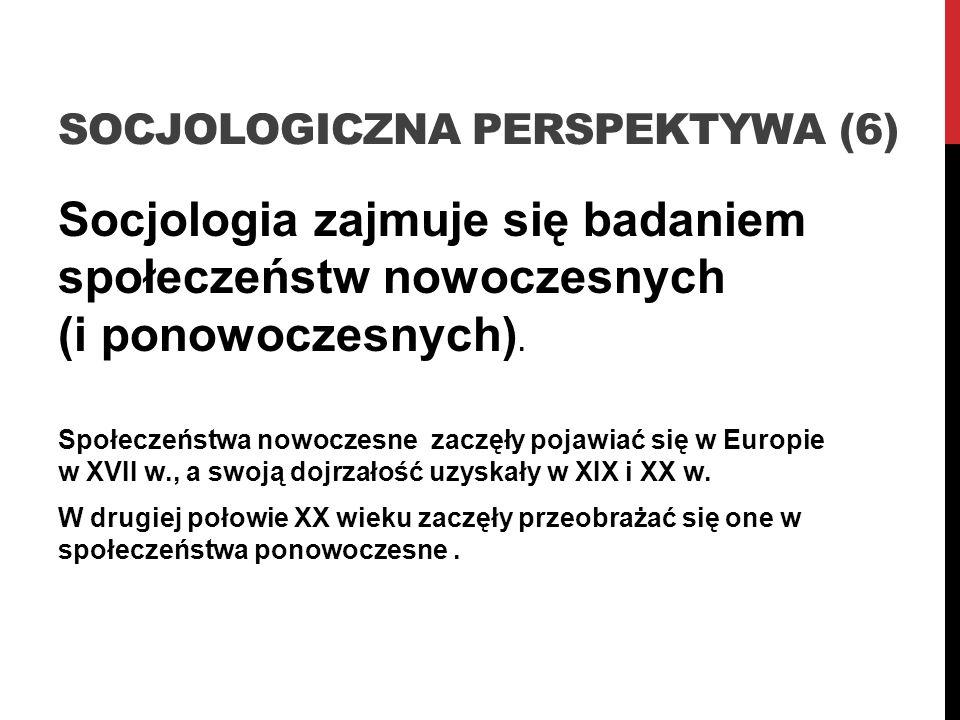 SOCJOLOGICZNA PERSPEKTYWA (6) Socjologia zajmuje się badaniem społeczeństw nowoczesnych (i ponowoczesnych). Społeczeństwa nowoczesne zaczęły pojawiać