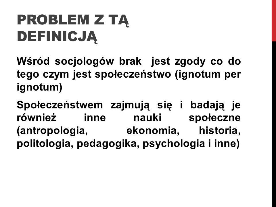 PROBLEM Z TĄ DEFINICJĄ Wśród socjologów brak jest zgody co do tego czym jest społeczeństwo (ignotum per ignotum) Społeczeństwem zajmują się i badają j