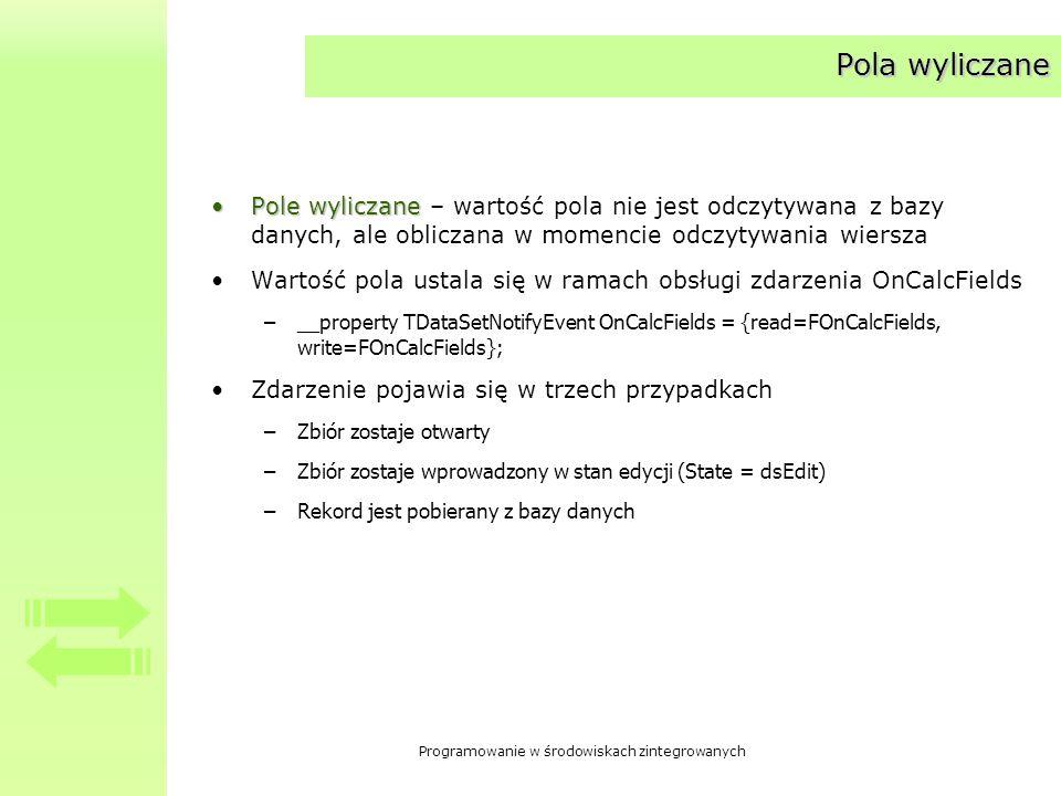 Programowanie w środowiskach zintegrowanych Pola słownikowe Pola słownikowePola słownikowe – przyjmują wartość ustaloną na podstawie innego zbioru danych Pole powiązane jest z innym zbiorem poprzez pola klucze (KeyFields) Na podstawie wartości pola klucza, z innego zbioru pobierana jest wartość innego pola Pola słownikowe rozpoznawane są przez elementy interfejsu obsługujące edycję bazy danych >posługiwanie się polami – przykład MicroCRM – regiony.
