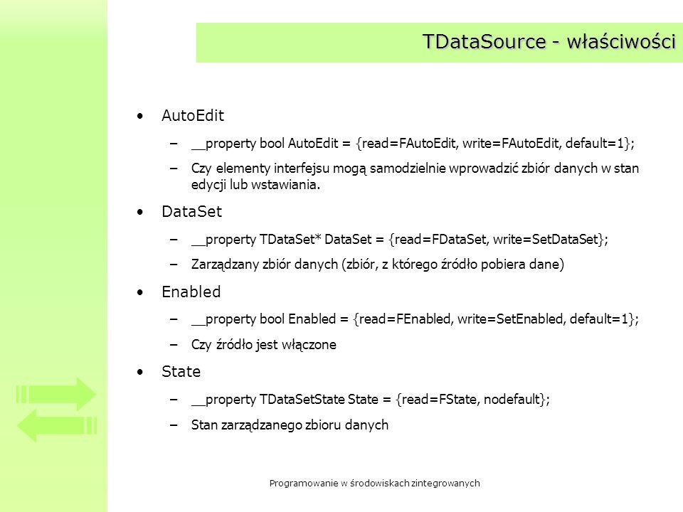 Programowanie w środowiskach zintegrowanych Tworzenie struktur hierarchicznych Z komponentów typu TTable lun TCustomDataSet można utworzyć strukturę hierarchiczną Najczęściej struktura odzwierciedla powiązania typu master- detail O powiązaniu w strukturę decydują dwie właściwości klasy TTable i TCustomDataSet –__property Db::TDataSource* MasterSource = {read=GetDataSource, write=SetDataSource}; –__property AnsiString MasterFields = {read=GetMasterFields, write=SetMasterFields}; >posługiwanie się strukturami hierarchicznymi – przykład: MicroCRM; Kontakty z klientem.