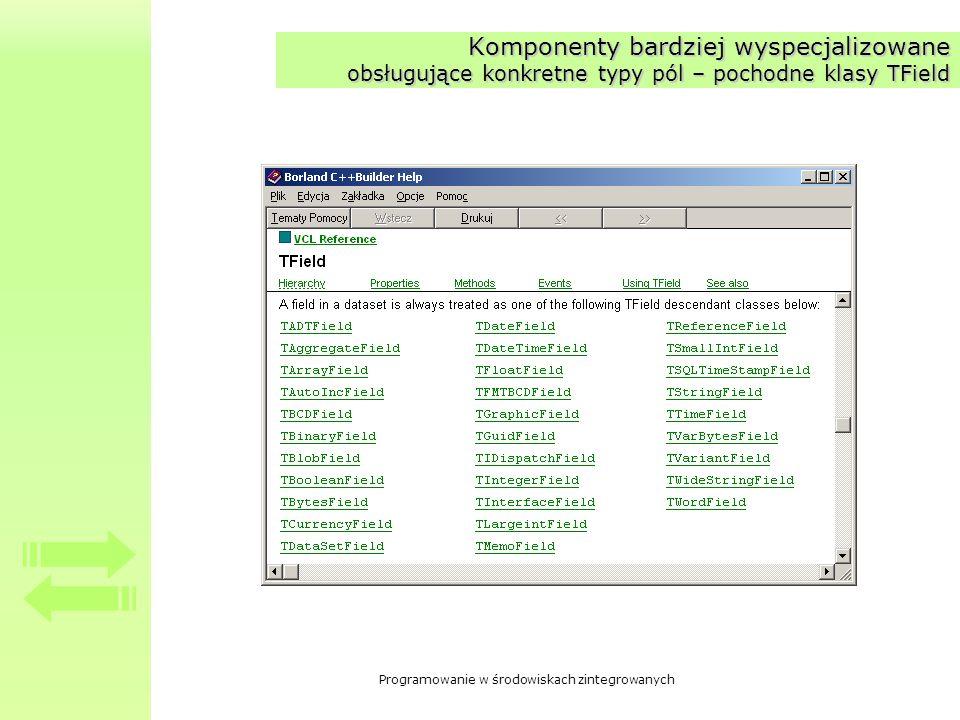 Programowanie w środowiskach zintegrowanych Pobieranie, zapisywanie i konwersja danych Pobranie danych i zapisywanie przykłady: –Numer = PrzekładowePole1->Value; –Numer = PrzykladowePole1->AsInteger; –Nazwa = PrzykladowePole2->AsString; –PrzykladowePole2->AsString = Jakiś tekst; Właściwości AsSomething –AsBoolean –AsCurrency –AsDateTime –AsFloat –AsInteger –AsSQLTimeStamp –AsString –AsVariant