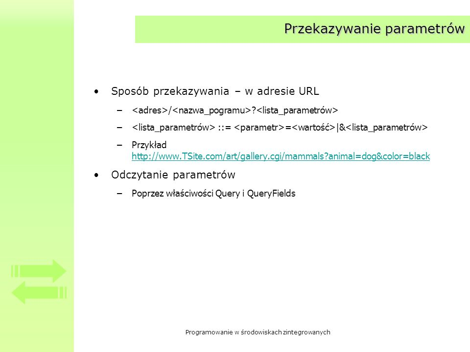 Programowanie w środowiskach zintegrowanych Przekazywanie parametrów Sposób przekazywania – w adresie URL – / ? – ::= = |& –Przykład http://www.TSite.