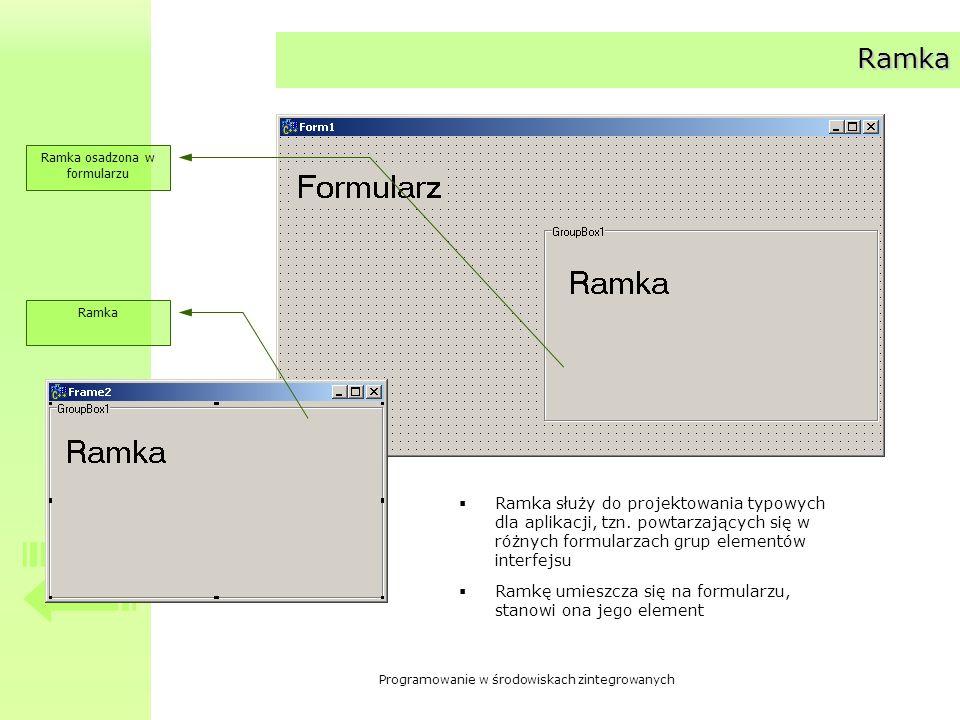 Programowanie w środowiskach zintegrowanych Ramka Ramka Ramka osadzona w formularzu Ramka służy do projektowania typowych dla aplikacji, tzn. powtarza
