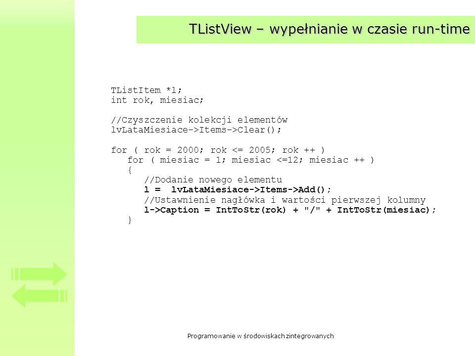 Programowanie w środowiskach zintegrowanych TListView – wypełnianie w czasie run-time TListItem *l; int rok, miesiac; //Czyszczenie kolekcji elementów
