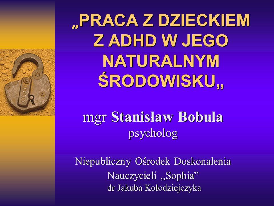 PRACA Z DZIECKIEM Z ADHD W JEGO NATURALNYM ŚRODOWISKU PRACA Z DZIECKIEM Z ADHD W JEGO NATURALNYM ŚRODOWISKU mgr Stanisław Bobula psycholog Niepubliczn