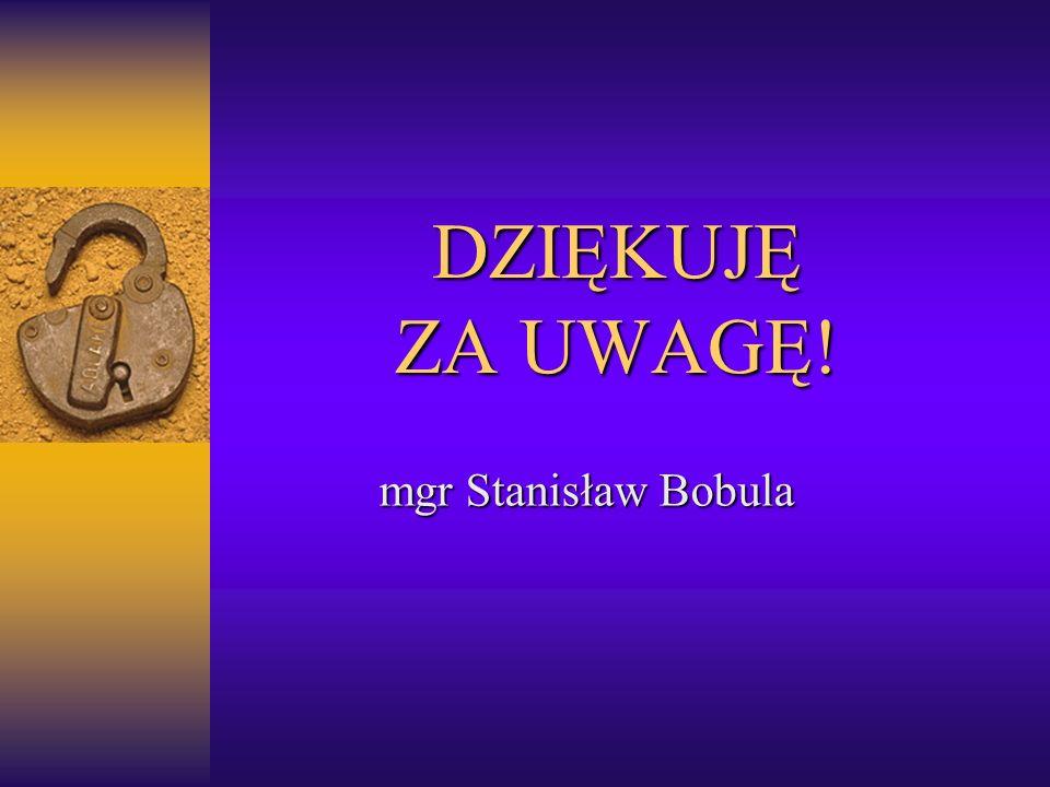 DZIĘKUJĘ ZA UWAGĘ! mgr Stanisław Bobula