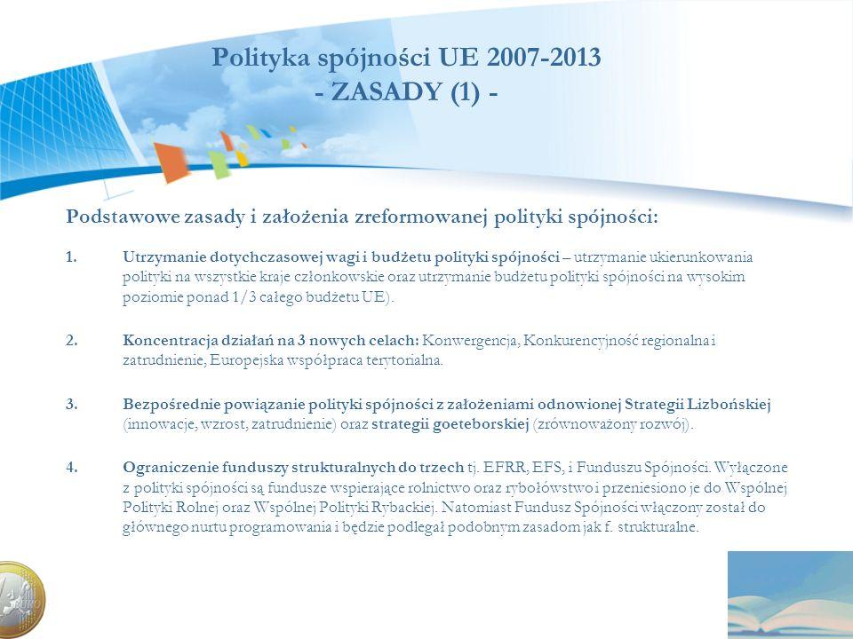 Polityka spójności UE 2007-2013 - ZASADY (1) - Podstawowe zasady i założenia zreformowanej polityki spójności: 1.Utrzymanie dotychczasowej wagi i budż