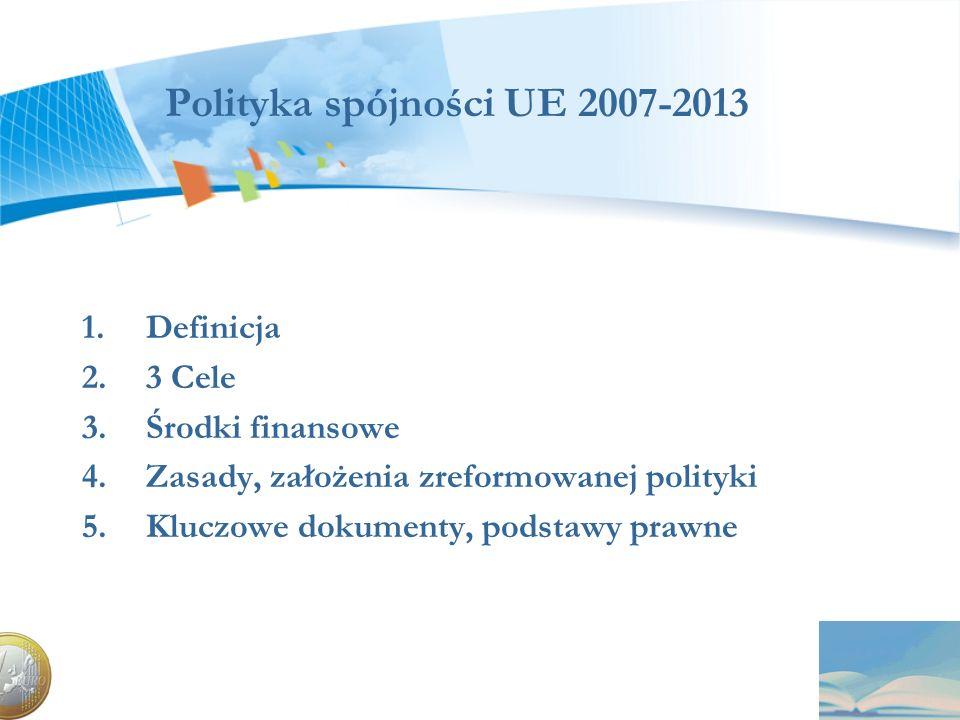 Polityka spójności UE 2007-2013 1.Definicja 2.3 Cele 3.Środki finansowe 4.Zasady, założenia zreformowanej polityki 5.Kluczowe dokumenty, podstawy praw