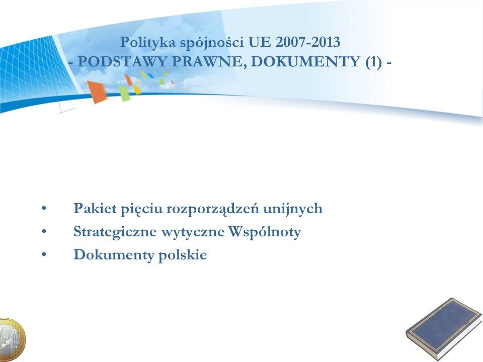 Polityka spójności UE 2007-2013 - PODSTAWY PRAWNE, DOKUMENTY (1) - Pakiet pięciu rozporządzeń unijnych Strategiczne wytyczne Wspólnoty Dokumenty polsk
