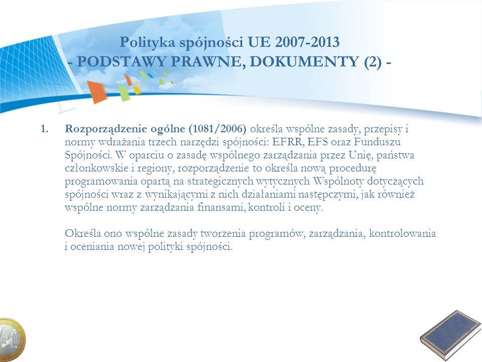 Polityka spójności UE 2007-2013 - PODSTAWY PRAWNE, DOKUMENTY (2) - 1.Rozporządzenie ogólne (1081/2006) określa wspólne zasady, przepisy i normy wdraża
