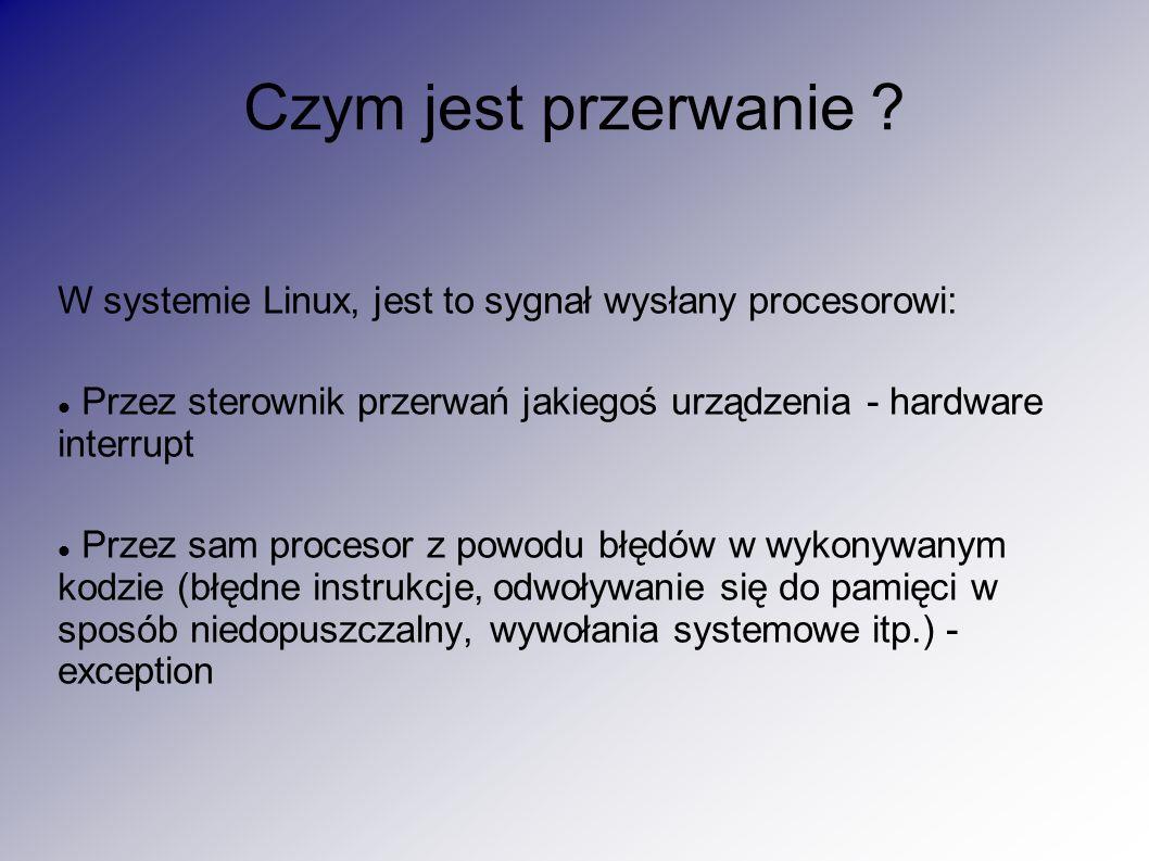 Czym jest przerwanie ? W systemie Linux, jest to sygnał wysłany procesorowi: Przez sterownik przerwań jakiegoś urządzenia - hardware interrupt Przez s