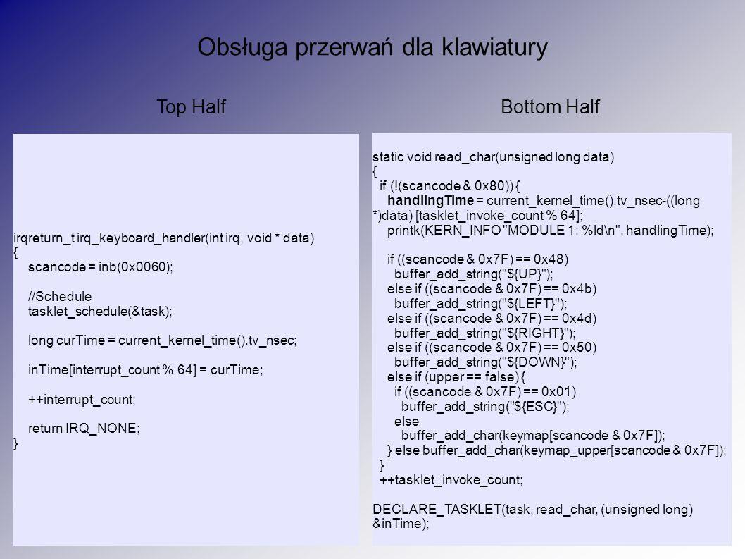 Obsługa przerwań dla klawiatury irqreturn_t irq_keyboard_handler(int irq, void * data) { scancode = inb(0x0060); //Schedule tasklet_schedule(&task); l