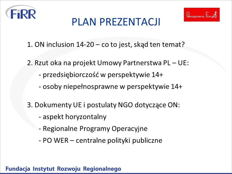 PLAN PREZENTACJI 1. ON inclusion 14-20 – co to jest, skąd ten temat? 2. Rzut oka na projekt Umowy Partnerstwa PL – UE: - przedsiębiorczość w perspekty