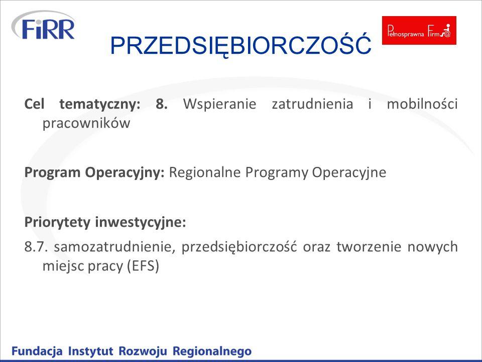 PRZEDSIĘBIORCZOŚĆ Cel tematyczny: 8. Wspieranie zatrudnienia i mobilności pracowników Program Operacyjny: Regionalne Programy Operacyjne Priorytety in