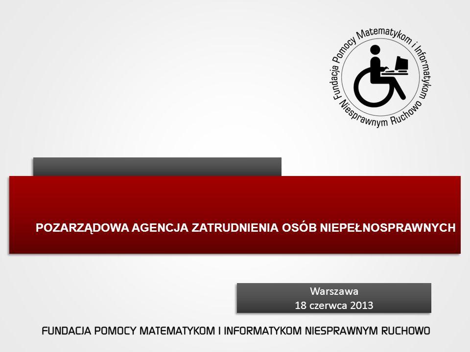 POZARZĄDOWA AGENCJA ZATRUDNIENIA OSÓB NIEPEŁNOSPRAWNYCH Warszawa 18 czerwca 2013 Warszawa 18 czerwca 2013