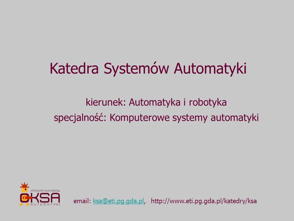 Katedra Systemów Automatyki email: ksa@eti.pg.gda.pl, http://www.eti.pg.gda.pl/katedry/ksaksa@eti.pg.gda.pl kierunek: Automatyka i robotyka specjalnoś