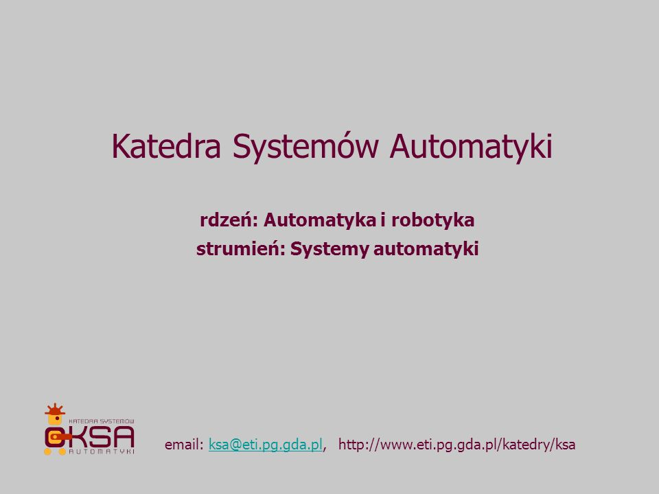 Katedra Systemów Automatyki email: ksa@eti.pg.gda.pl, http://www.eti.pg.gda.pl/katedry/ksaksa@eti.pg.gda.pl rdzeń: Automatyka i robotyka strumień: Sys